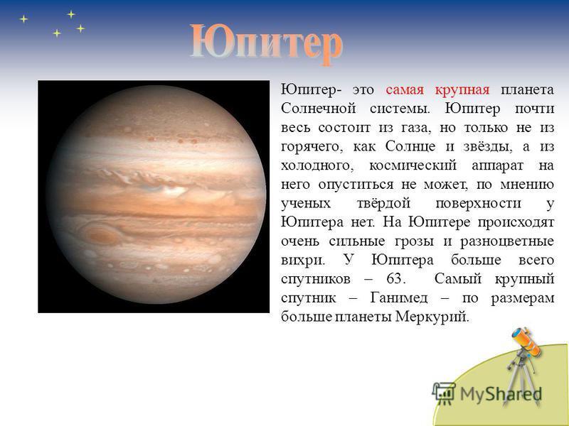 Юпитер- это самая крупная планета Солнечной системы. Юпитер почти весь состоит из газа, но только не из горячего, как Солнце и звёзды, а из холодного, космический аппарат на него опуститься не может, по мнению ученых твёрдой поверхности у Юпитера нет