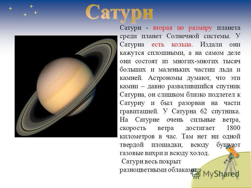 Сатурн - вторая по размеру планета среди планет Солнечной системы. У Сатурна есть кольца. Издали они кажутся сплошными, а на самом деле они состоят из многих-многих тысяч больших и маленьких частиц льда и камней. Астрономы думают, что эти камни – дав