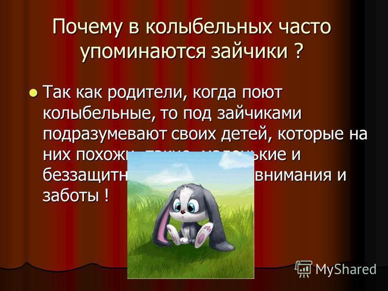 Почему в колыбельных часто упоминаются зайчики ? Так как родители, когда поют колыбельные, то под зайчиками подразумевают своих детей, которые на них похожи, такие маленькие и беззащитные, требующие внимания и заботы ! Так как родители, когда поют ко
