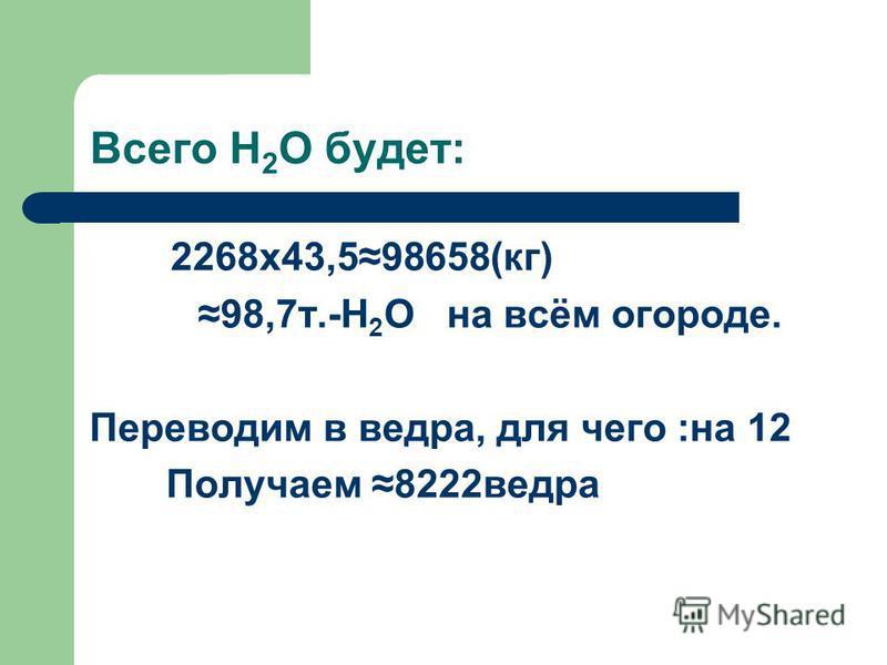Всего Н 2 О будет: 2268 х 43,598658(кг) 98,7 т.-Н 2 О на всём огороде. Переводим в ведра, для чего :на 12 Получаем 8222 ведра