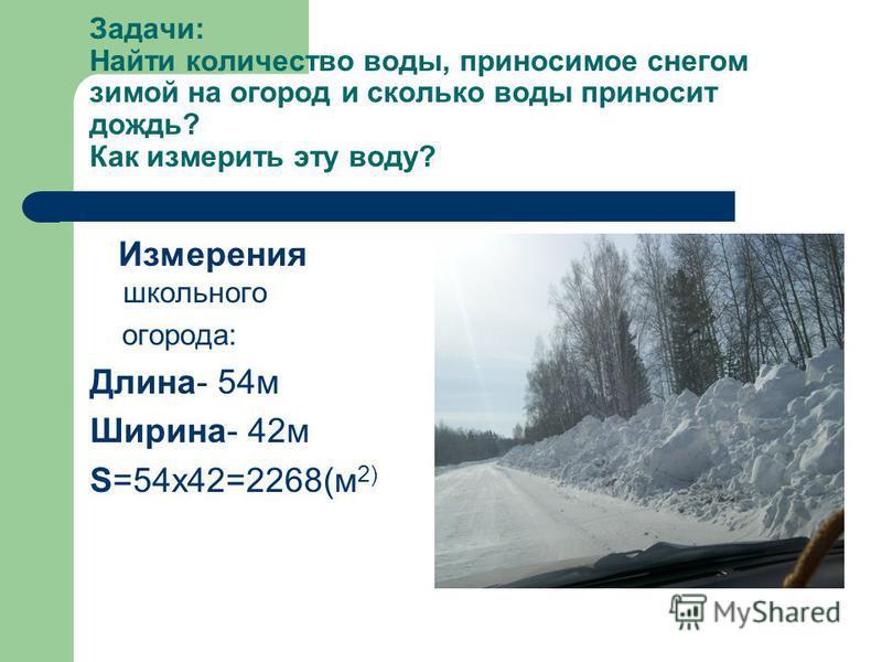 Задачи: Найти количество воды, приносимое снегом зимой на огород и сколько воды приносит дождь? Как измерить эту воду? Измерения школьного огорода: Длина- 54 м Ширина- 42 м S=54x42=2268(м 2)
