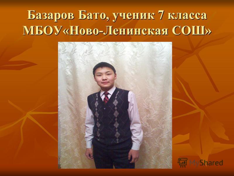 Базаров Бато, ученик 7 класса МБОУ«Ново-Ленинская СОШ»