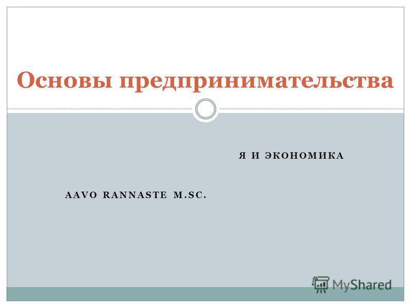 Я И ЭКОНОМИКА AAVO RANNASTE M.SC. Основы предпринимательства