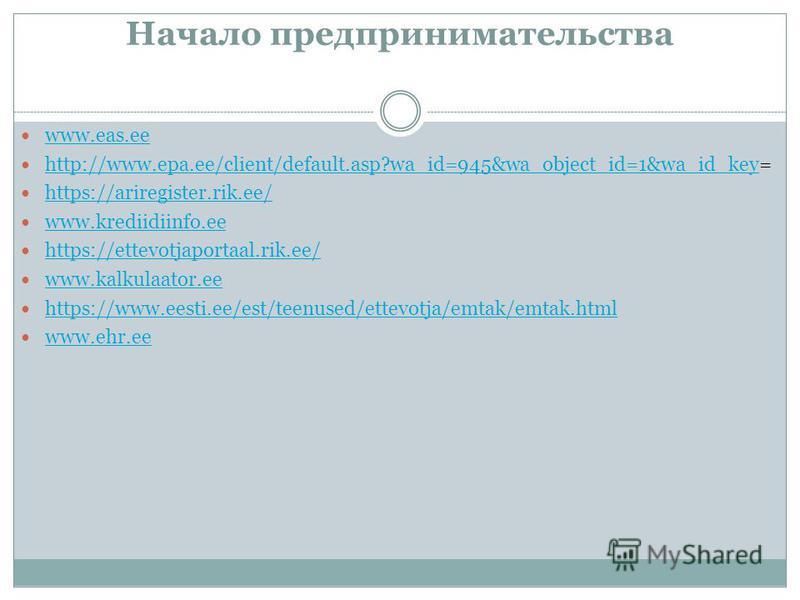 Начало предпринимательства www.eas.ee http://www.epa.ee/client/default.asp?wa_id=945&wa_object_id=1&wa_id_key= http://www.epa.ee/client/default.asp?wa_id=945&wa_object_id=1&wa_id_key https://ariregister.rik.ee/ www.krediidiinfo.ee https://ettevotjapo