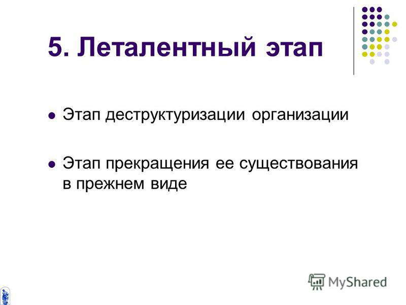 5. Леталентный этап Этап деструктуризации организации Этап прекращения ее существования в прежнем виде