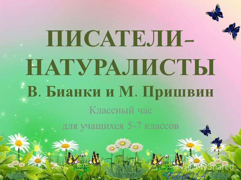 ПИСАТЕЛИ- НАТУРАЛИСТЫ В. Бианки и М. Пришвин Классный час для учащихся 5-7 классов