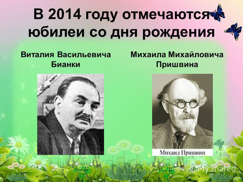 В 2014 году отмечаются юбилеи со дня рождения Виталия Васильевича Бианки Михаила Михайловича Пришвина