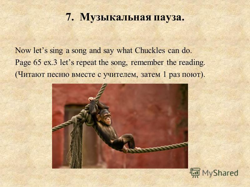 7. Музыкальная пауза. Now lets sing a song and say what Chuckles can do. Page 65 ex.3 lets repeat the song, remember the reading. (Читают песню вместе с учителем, затем 1 раз поют).