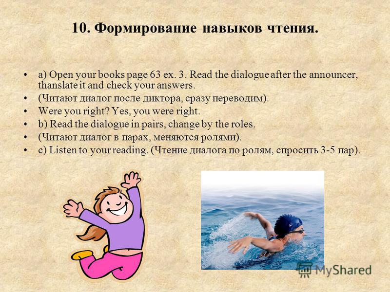 10. Формирование навыков чтения. a) Open your books page 63 ex. 3. Read the dialogue after the announcer, thanslate it and check your answers. (Читают диалог после диктора, сразу переводим). Were you right? Yes, you were right. b) Read the dialogue i