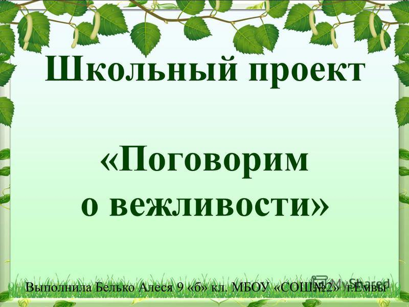 Школьный проект «Поговорим о вежливости» Выполнила Белько Алеся 9 «б» кл. МБОУ «СОШ2» г.Емвы