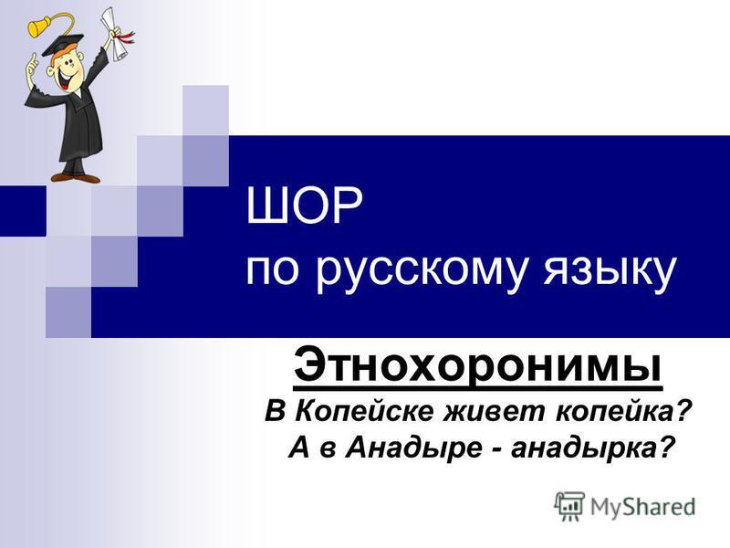 ШОР по русскому языку Этнохоронимы В Копейске живет копейка? А в Анадыре - анадырка?