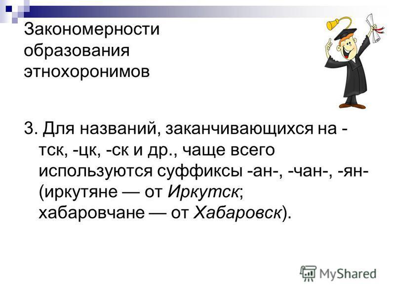 Закономерности образования этнохоронимов 3. Для названий, заканчивающихся на - дск, -цк, -ск и др., чаще всего используются суффиксы -ан-, -чан-, -ян- (иркутяне от Иркудск; хабаровчане от Хабаровск).