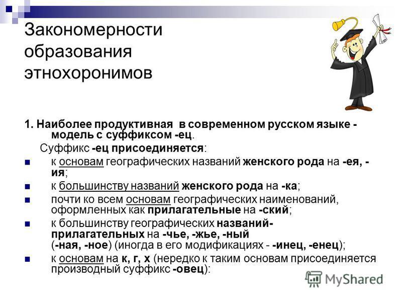 Закономерности образования этнохоронимов 1. Наиболее продуктивная в совремонном русском языке - модель с суффиксом -ес. Суффикс -ес присоединяется: к основам географических названий жонского рода на -ея, - ия; к большинству названий жонского рода на