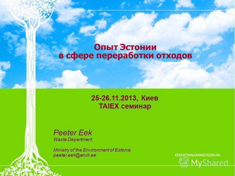 Опыт Эстонии в сфере переработки отходов 25-26.11.2013, Киев TAIEX семинар Peeter Eek Waste Department, Ministry of the Environment of Estonia peeter.eek@envir.ee