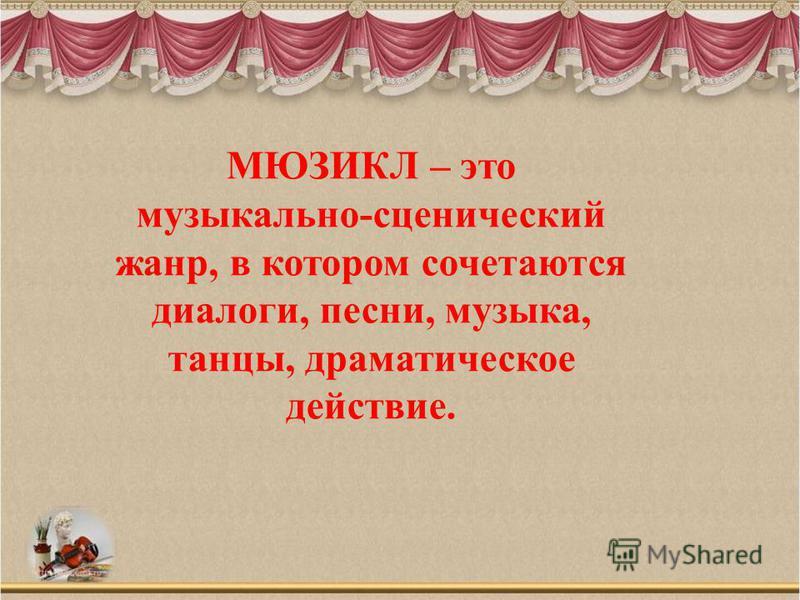 МЮЗИКЛ – это музыкально-сценический жанр, в котором сочетаются диалоги, песни, музыка, танцы, драматическое действие.