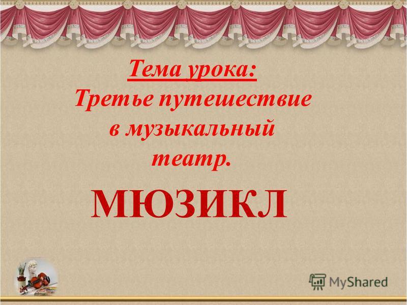 Тема урока: Третье путешествие в музыкальный театр. МЮЗИКЛ