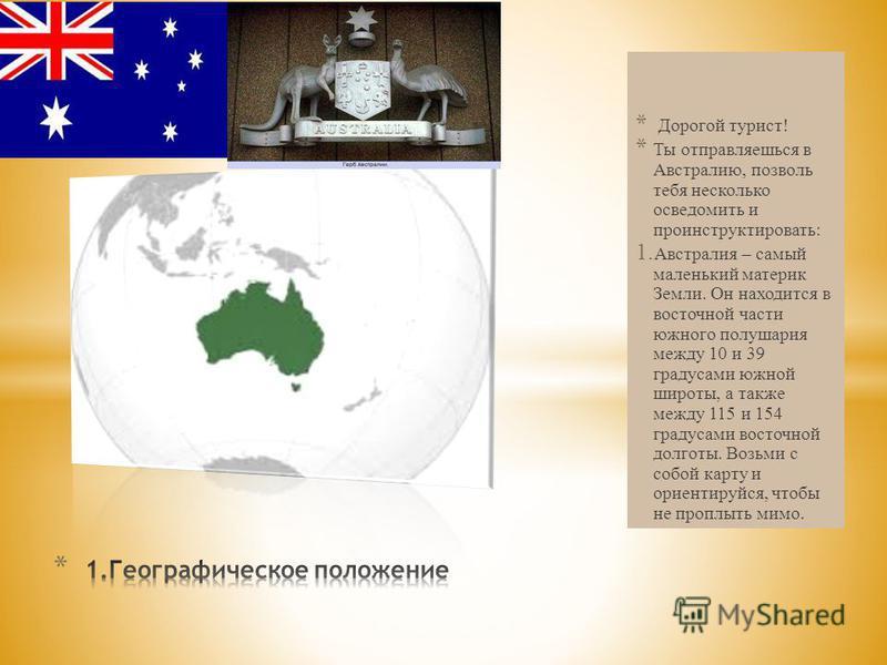 * Дорогой турист! * Ты отправляешься в Австралию, позволь тебя несколько осведомить и проинструктировать: 1. Австралия – самый маленький материк Земли. Он находится в восточной части южного полушария между 10 и 39 градусами южной широты, а также межд