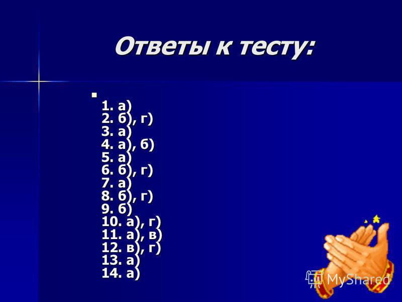 Ответы к тесту: 1. а) 2. б), г) 3. а) 4. а), б) 5. а) 6. б), г) 7. а) 8. б), г) 9. б) 10. а), г) 11. а), в) 12. в), г) 13. а) 14. а) 1. а) 2. б), г) 3. а) 4. а), б) 5. а) 6. б), г) 7. а) 8. б), г) 9. б) 10. а), г) 11. а), в) 12. в), г) 13. а) 14. а)