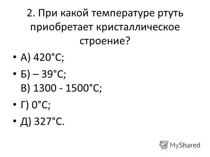 2. При какой температуре ртуть приобретает кристаллическое строение? А) 420°С; Б) – 39°С; В) 1300 - 1500°С; Г) 0°С; Д) 327°С.