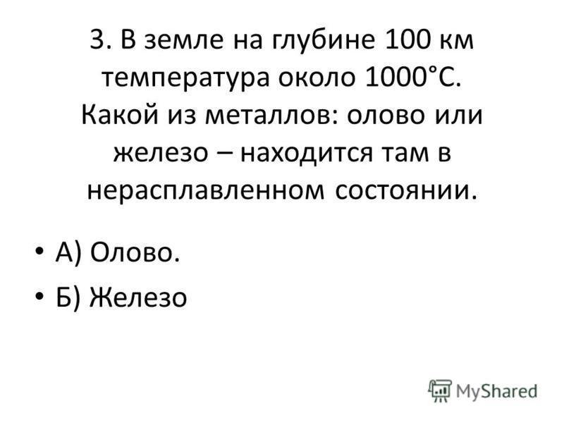 3. В земле на глубине 100 км температура около 1000°С. Какой из металлов: олово или железо – находится там в нерасплавленном состоянии. А) Олово. Б) Железо