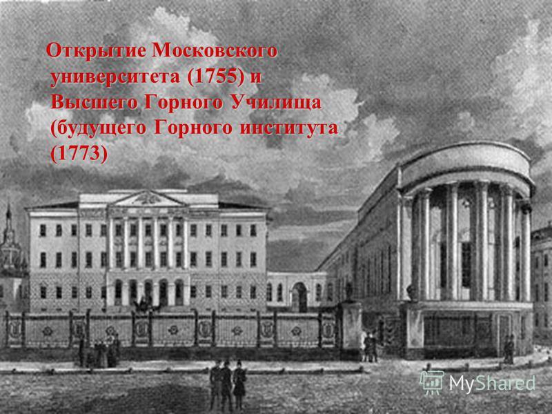 Открытие Московского университета (1755) и Высшего Горного Училища (будущего Горного института (1773) Открытие Московского университета (1755) и Высшего Горного Училища (будущего Горного института (1773)
