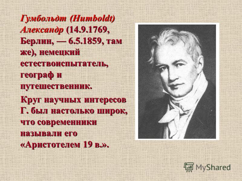 Гумбольдт (Humboldt) Александр (14.9.1769, Берлин, 6.5.1859, там же), немецкий естествоиспытатель, географ и путешественник. Гумбольдт (Humboldt) Александр (14.9.1769, Берлин, 6.5.1859, там же), немецкий естествоиспытатель, географ и путешественник.