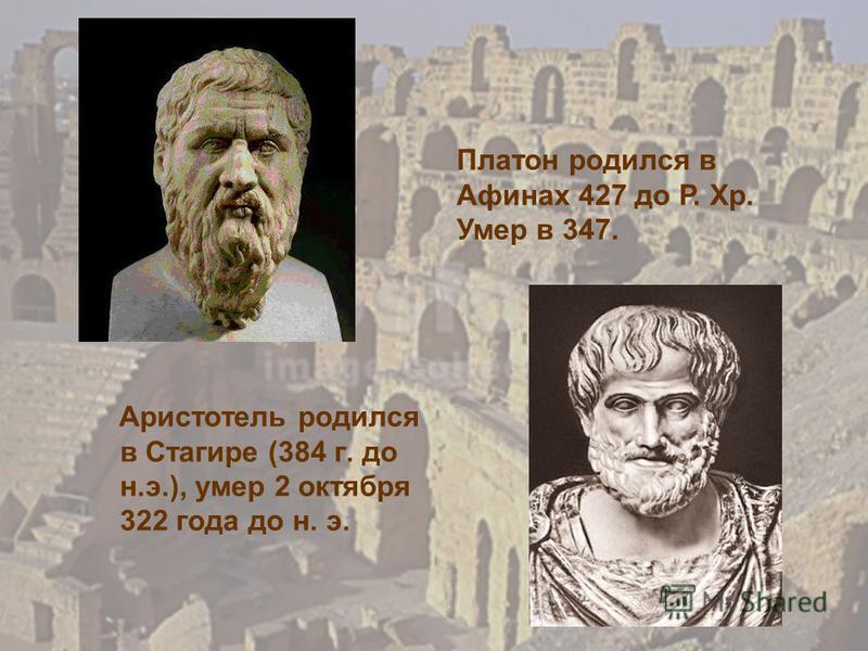 Аристотель родился в Стагире (384 г. до н.э.), умер 2 октября 322 года до н. э. Платон родился в Афинах 427 до Р. Хр. Умер в 347.