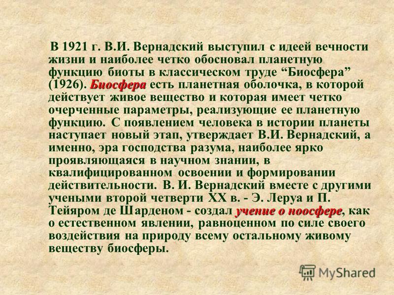 Биосфера учение о ноосфере В 1921 г. В.И. Вернадский выступил с идеей вечности жизни и наиболее четко обосновал планетную функцию биоты в классическом труде Биосфера (1926). Биосфера есть планетная оболочка, в которой действует живое вещество и котор