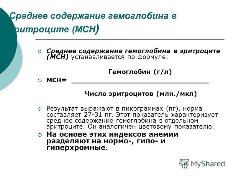Среднее содержание гемоглобина в эритроците (МСН ) Среднее содержание гемоглобина в эритроците (МСН) устанавливается по формуле: Гемоглобин (г/л) мсн= _______________________________ Число эритроцитов (млн./мкл) Результат выражают в пикограммах (пг),