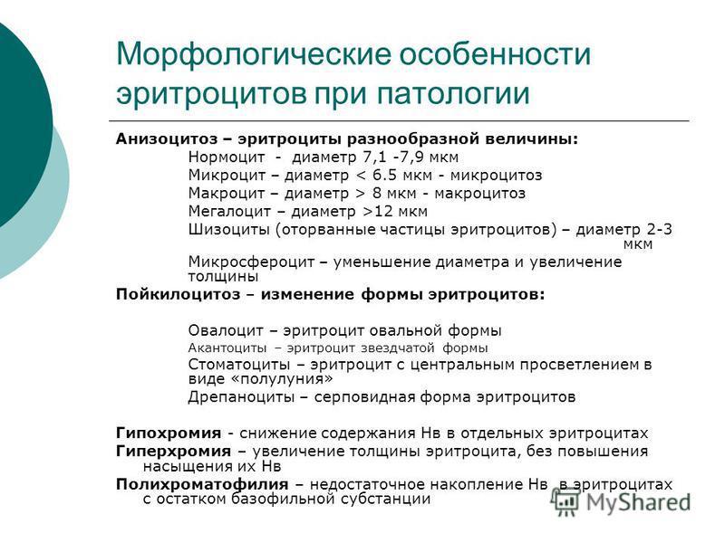 Морфологические особенности эритроцитов при патологии Анизоцитоз – эритроциты разнообразной величины: Нормоцит - диаметр 7,1 -7,9 мкм Микроцит – диаметр < 6.5 мкм - микроцитоз Макроцит – диаметр > 8 мкм - макроцитоз Мегалоцит – диаметр >12 мкм Шизоци