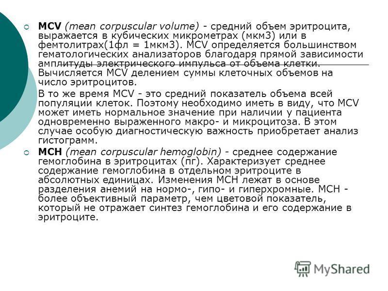 MCV (mean corpuscular volume) - средний объем эритроцита, выражается в кубических микрометрах (мкм 3) или в фемтолитрах(1 фл = 1 мкм 3). MCV определяется большинством гематологических анализаторов благодаря прямой зависимости амплитуды электрическог