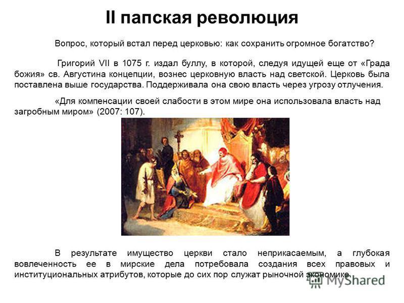II папская революция Вопрос, который встал перед церковью: как сохранить огромное богатство? Григорий VII в 1075 г. издал буллу, в которой, следуя идущей еще от «Града божия» св. Августина концепции, вознес церковную власть над светской. Церковь была