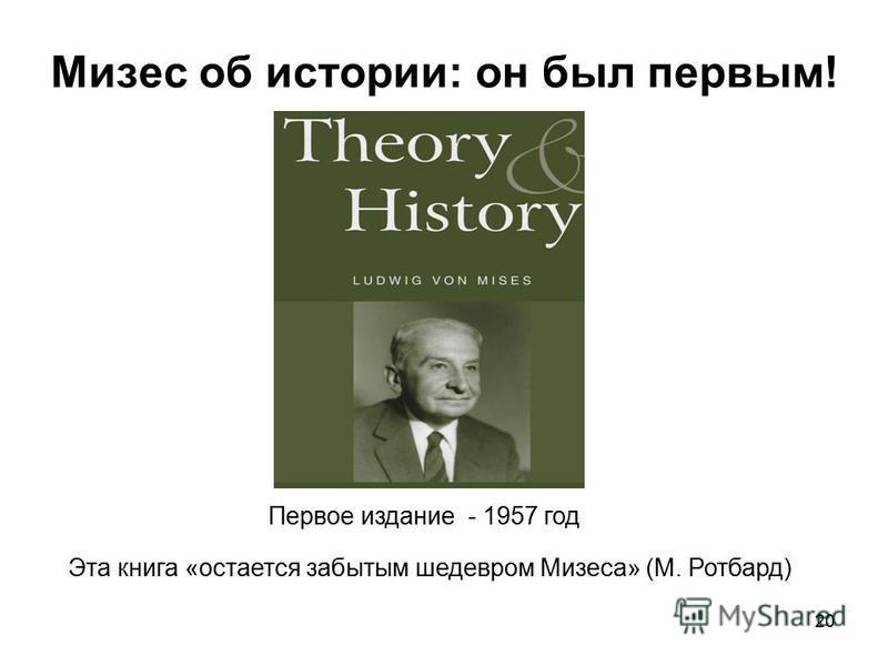 Мизес об истории: он был первым! 20 Эта книга «остается забытым шедевром Мизеса» (М. Ротбард) Первое издание - 1957 год