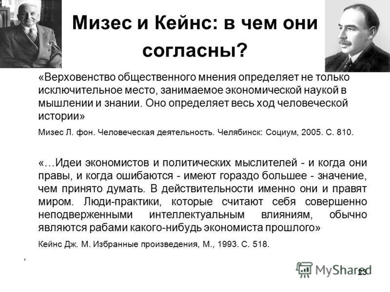 23 Мизес и Кейнс: в чем они согласны? «Верховенство общественного мнения определяет не только исключительное место, занимаемое экономической наукой в мышлении и знании. Оно определяет весь ход человеческой истории» Мизес Л. фон. Человеческая деятельн