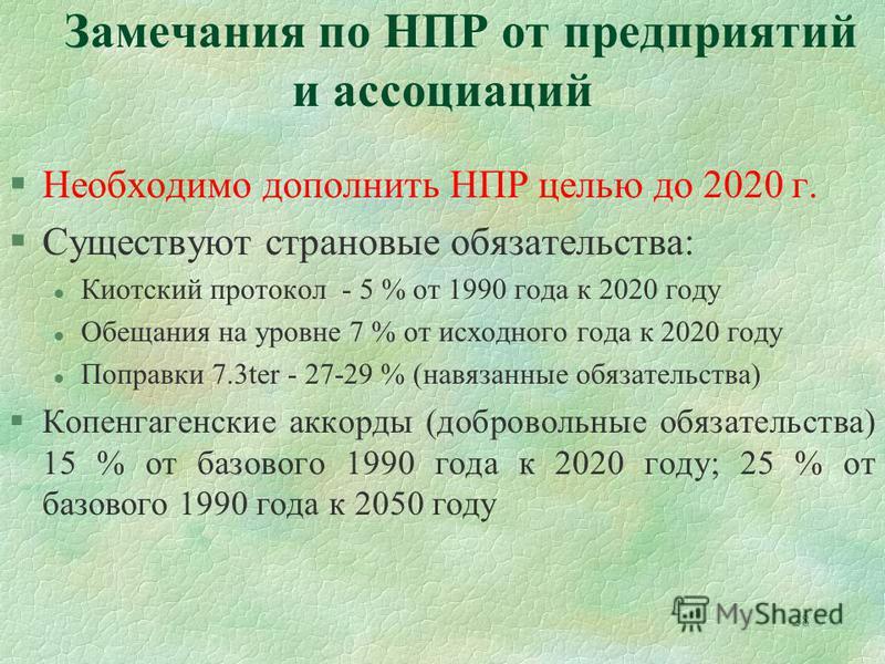 28 Замечания по НПР от предприятий и ассоциаций §Необходимо дополнить НПР целью до 2020 г. §Существуют страновые обязательства: l Киотский протокол - 5 % от 1990 года к 2020 году l Обещания на уровне 7 % от исходного года к 2020 году l Поправки 7.3te