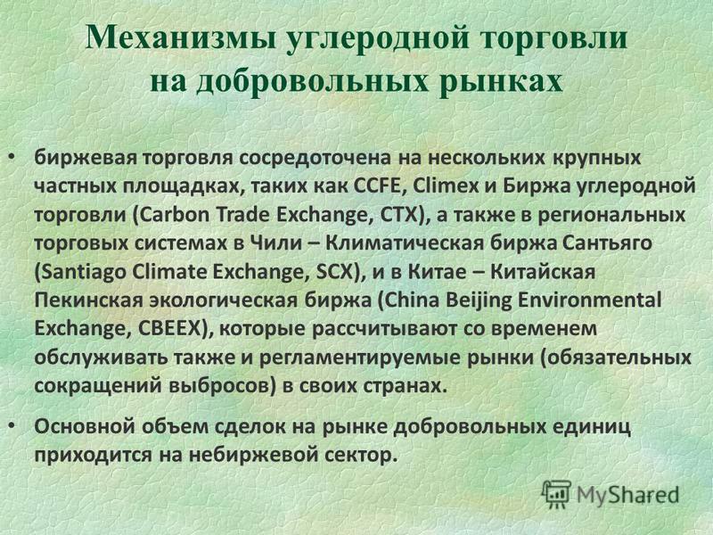 47 Механизмы углеродной торговли на добровольных рынках биржевая торговля сосредоточена на нескольких крупных частных площадках, таких как CCFE, Climex и Биржа углеродной торговли (Carbon Trade Exchange, CTX), а также в региональных торговых системах