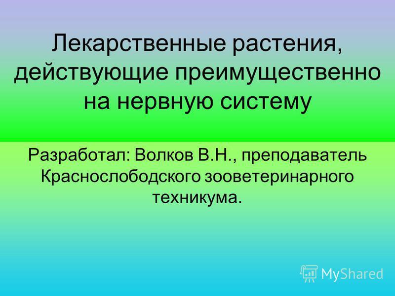 Лекарственные растения, действующие преимущественно на нервную систему Разработал: Волков В.Н., преподаватель Краснослободского зооветеринарного техникума.