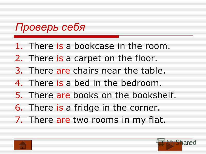 20 Выбери форму глагола to be 1. There … a bookcase in the room. 2. There … a carpet on the floor. 3. There … chairs near the table. 4. There … a bed in the bedroom. 5. There … books on the bookshelf. 6. There … a fridge in the corner. 7. There … two