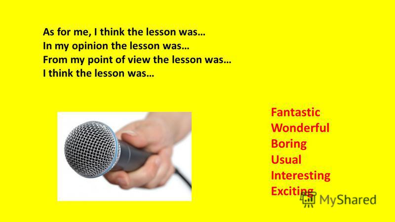 As for me, I think the lesson was… In my opinion the lesson was… From my point of view the lesson was… I think the lesson was… Fantastic Wonderful Boring Usual Interesting Exciting