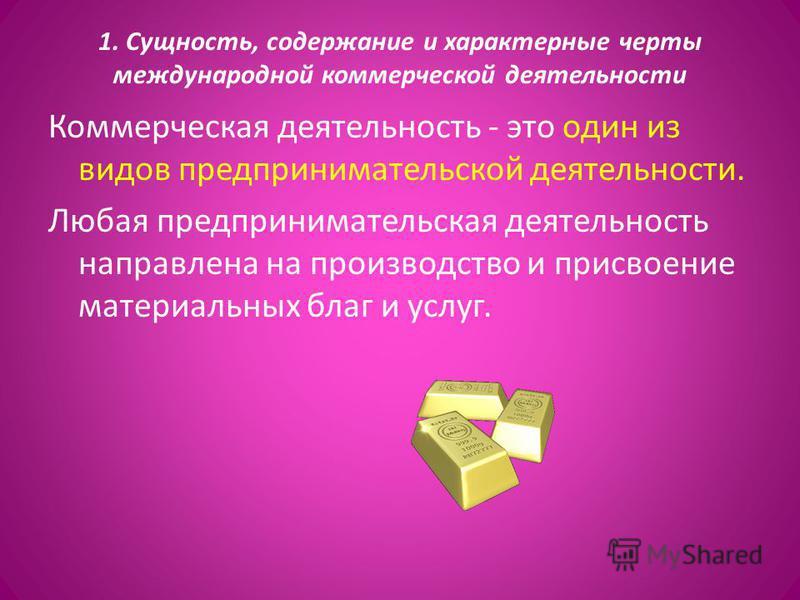 1. Сущность, содержание и характерные черты международной коммерческой деятельности Коммерческая деятельность - это один из видов предпринимательской деятельности. Любая предпринимательская деятельность направлена на производство и присвоение материа