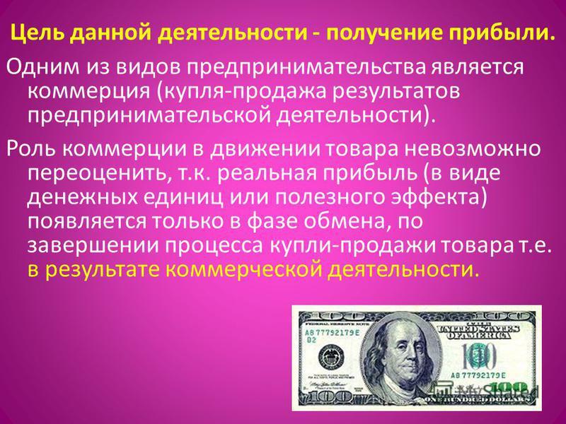 Цель данной деятельности - получение прибыли. Одним из видов предпринимательства является коммерция (купля-продажа результатов предпринимательской деятельности). Роль коммерции в движении товара невозможно переоценить, т.к. реальная прибыль (в виде д