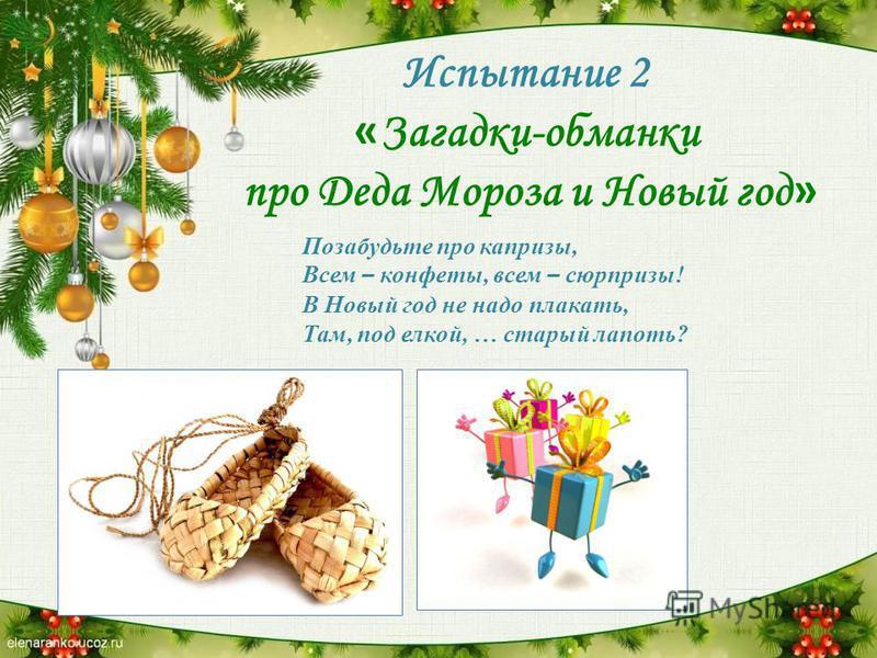 Испытание 2 « Загадки-обманки про Деда Мороза и Новый год » Позабудьте про капризы, Всем – конфеты, всем – сюрпризы! В Новый год не надо плакать, Там, под елкой, … старый лапоть?