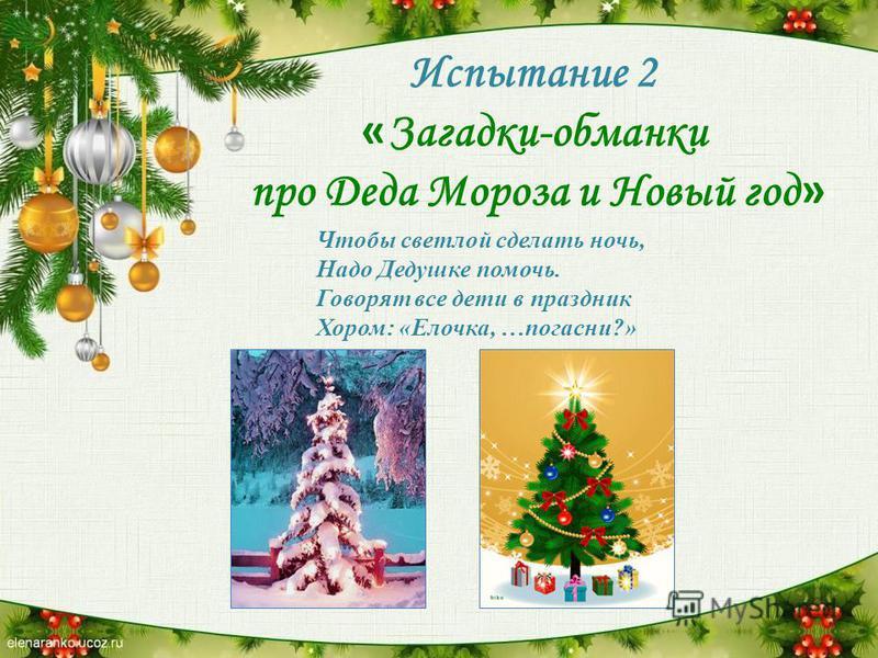 Испытание 2 « Загадки-обманки про Деда Мороза и Новый год » Чтобы светлой сделать ночь, Надо Дедушке помочь. Говорят все дети в праздник Хором: «Елочка, …погасни?»