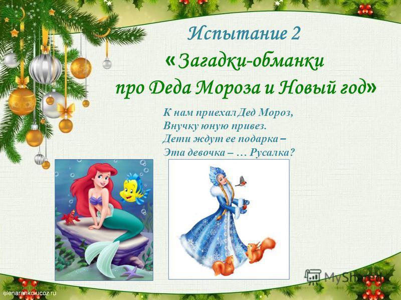Испытание 2 « Загадки-обманки про Деда Мороза и Новый год » К нам приехал Дед Мороз, Внучку юную привез. Дети ждут ее подарка – Эта девочка – … Русалка?