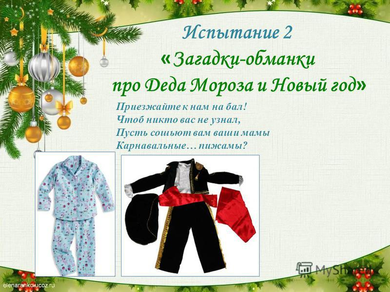 Испытание 2 « Загадки-обманки про Деда Мороза и Новый год » Приезжайте к нам на бал! Чтоб никто вас не узнал, Пусть сошьют вам ваши мамы Карнавальные… пижамы?