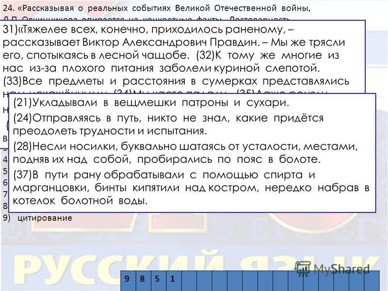 24. «Рассказывая о реальных событиях Великой Отечественной войны, Л.П. Овчинникова опирается на конкретные факты. Достоверность повествованию придаёт такой приём, как _____ (в предложениях 31 – 36, 50), а динамичность – такое синтаксическое средство,