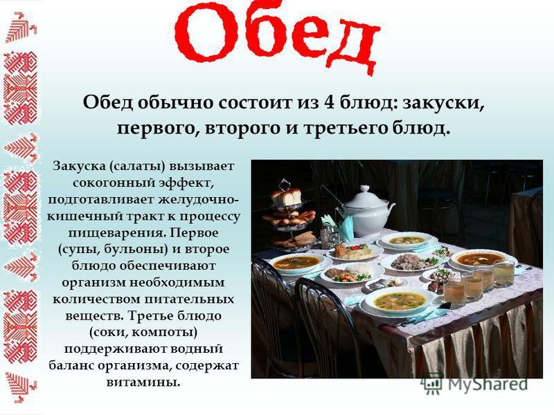 Обед обычно состоит из 4 блюд: закуски, первого, второго и третьего блюд. Закуска (салаты) вызывает сокогонный эффект, подготавливает желудочно- кишечный тракт к процессу пищеварения. Первое (супы, бульоны) и второе блюдо обеспечивают организм необхо