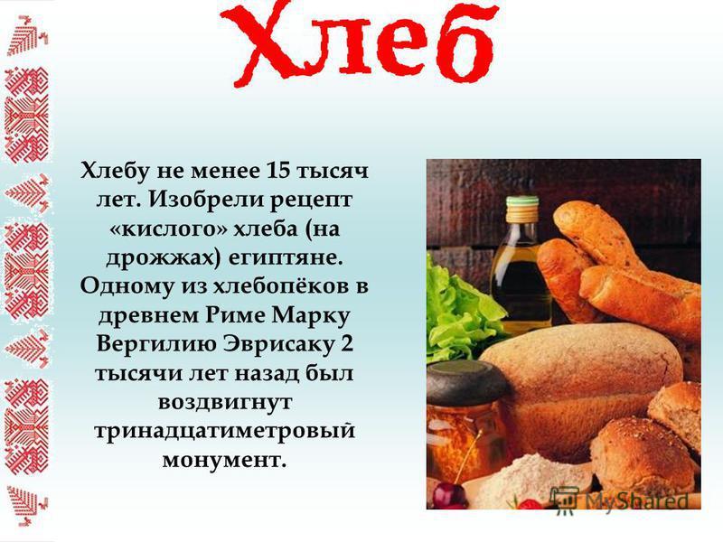 Хлебу не менее 15 тысяч лет. Изобрели рецепт «кислого» хлеба (на дрожжах) египтяне. Одному из хлебопёков в древнем Риме Марку Вергилию Эврисаку 2 тысячи лет назад был воздвигнут тринадцатиметровый монумент.