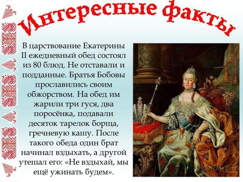 В царствование Екатерины II ежедневный обед состоял из 80 блюд. Не отставали и подданные. Братья Бобовы прославились своим обжорством. На обед им жарили три гуся, два поросёнка, подавали десяток тарелок борща, гречневую кашу. После такого обеда один