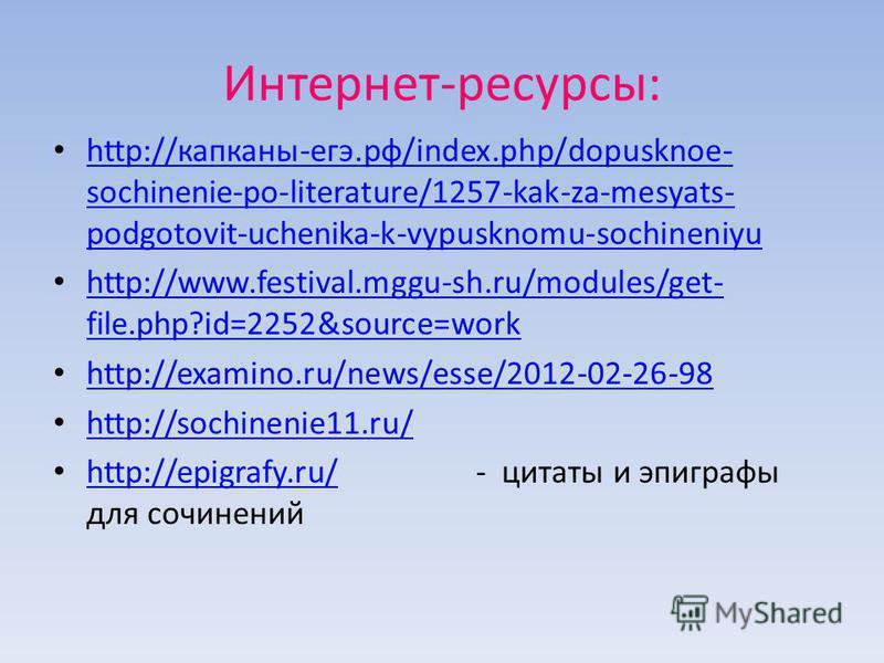 Интернет-ресурсы: http://капканы-егэ.рф/index.php/dopusknoe- sochinenie-po-literature/1257-kak-za-mesyats- podgotovit-uchenika-k-vypusknomu-sochineniyu http://капканы-егэ.рф/index.php/dopusknoe- sochinenie-po-literature/1257-kak-za-mesyats- podgotovi